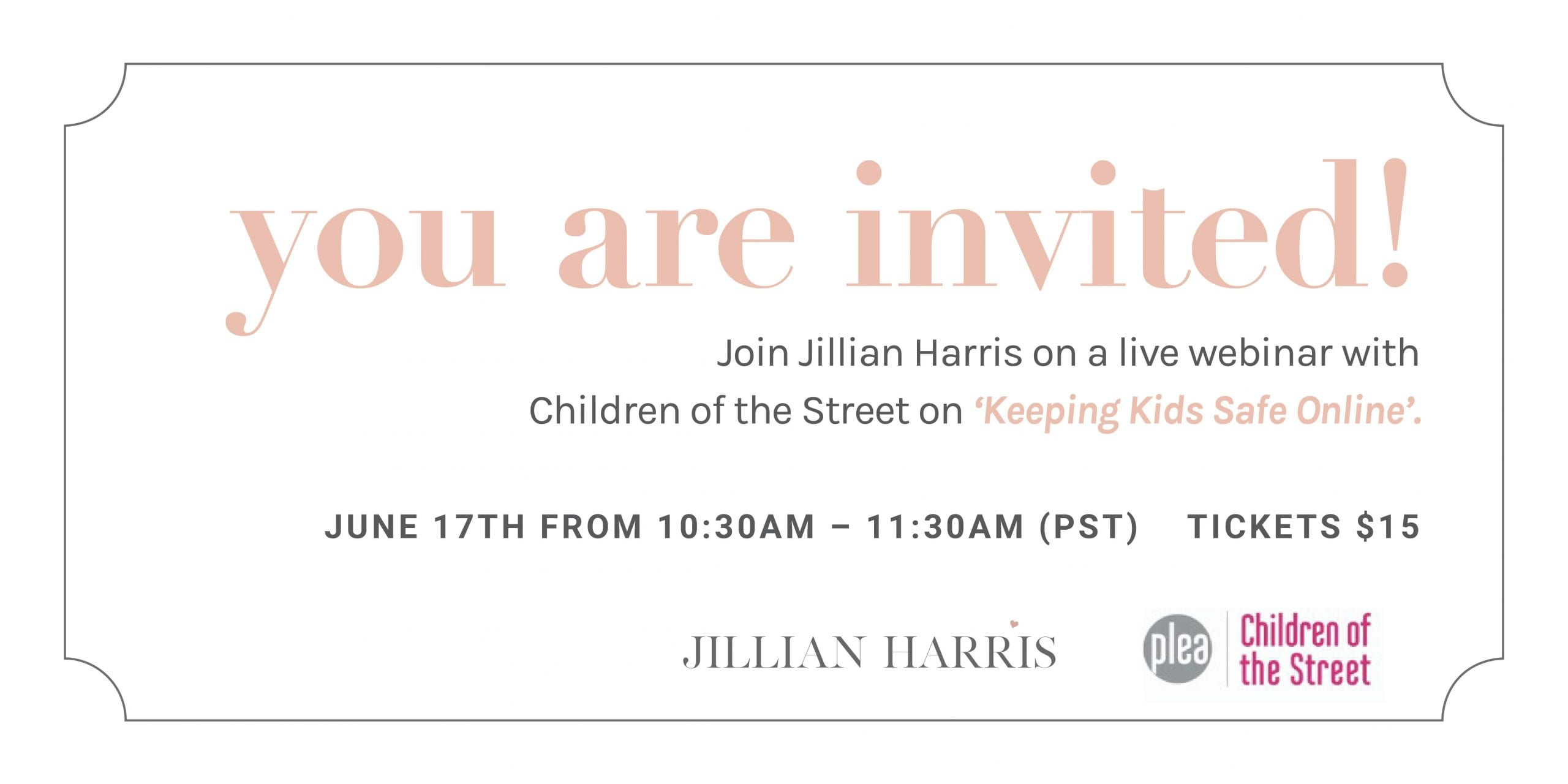 """White image with text saying, """"you are invited! Join Jillian Harris on a live webinar with Children of the Street on 'Keeping Kids Safe Online'. June 17th from 10:30AM - 11:30AM PST. Tickets $15"""